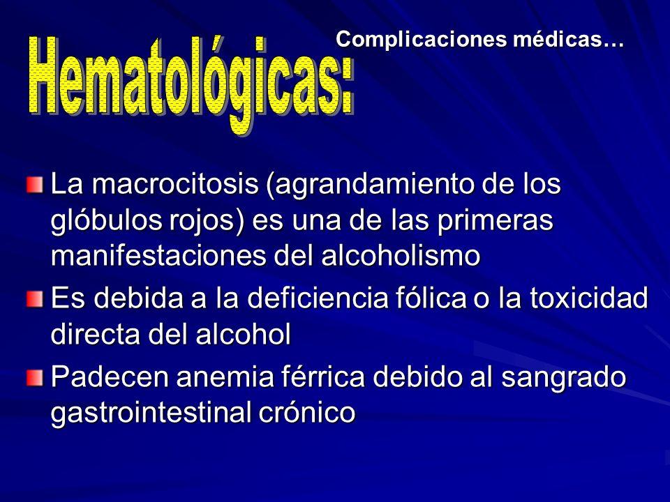 Complicaciones médicas… La macrocitosis (agrandamiento de los glóbulos rojos) es una de las primeras manifestaciones del alcoholismo Es debida a la de