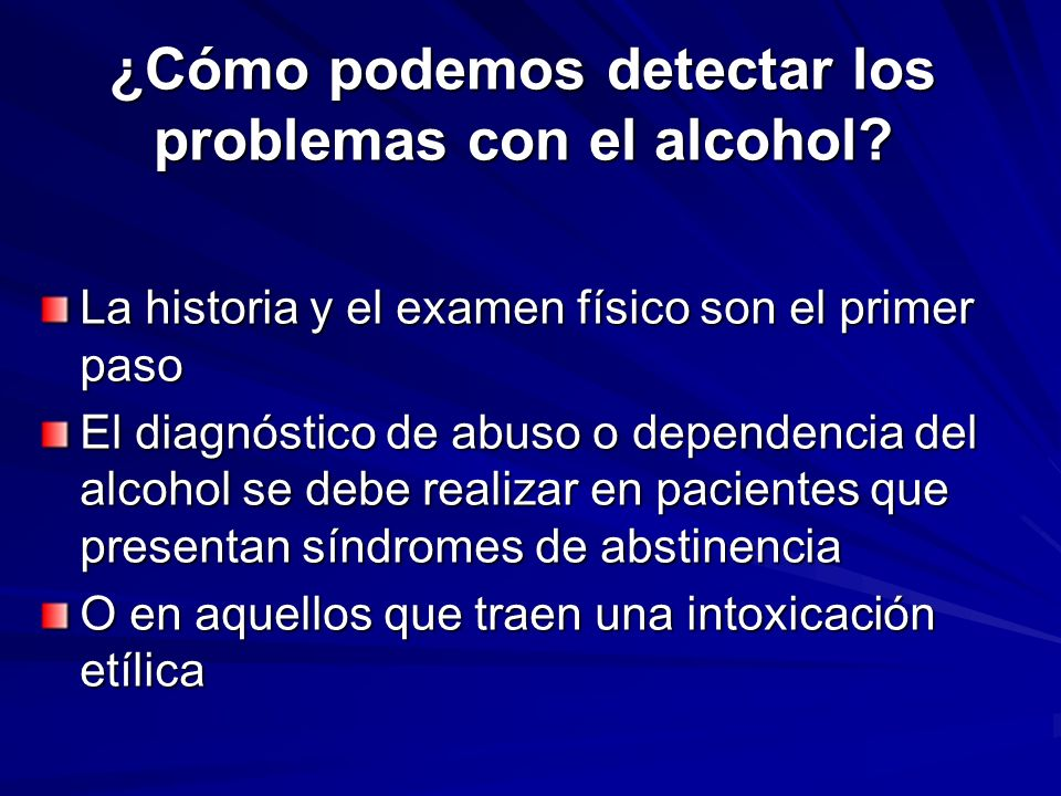 ¿Cómo podemos detectar los problemas con el alcohol? La historia y el examen físico son el primer paso El diagnóstico de abuso o dependencia del alcoh