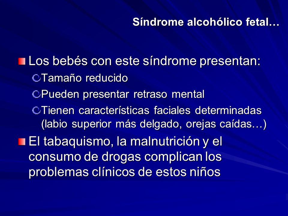 Síndrome alcohólico fetal… Los bebés con este síndrome presentan: Tamaño reducido Pueden presentar retraso mental Tienen características faciales dete