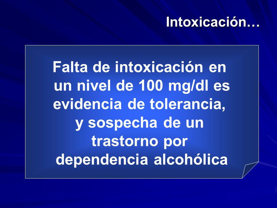 Intoxicación… Falta de intoxicación en un nivel de 100 mg/dl es evidencia de tolerancia, y sospecha de un trastorno por dependencia alcohólica