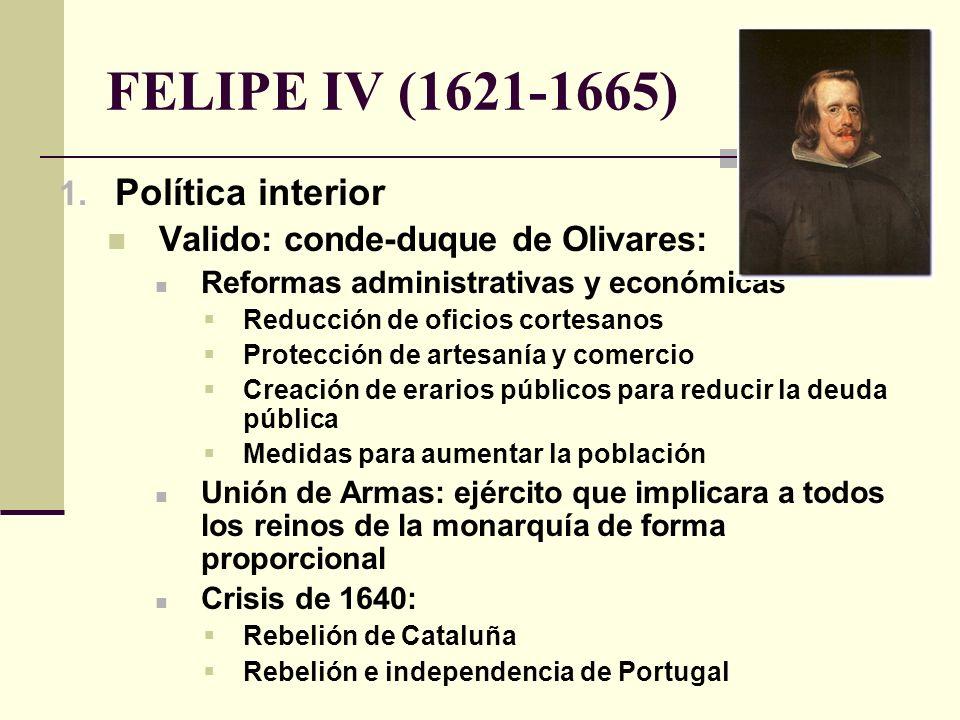 FELIPE IV (1621-1665) 1. Política interior Valido: conde-duque de Olivares: Reformas administrativas y económicas Reducción de oficios cortesanos Prot
