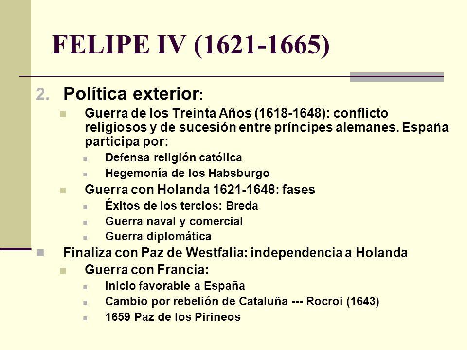 FELIPE IV (1621-1665) 2. Política exterior : Guerra de los Treinta Años (1618-1648): conflicto religiosos y de sucesión entre príncipes alemanes. Espa