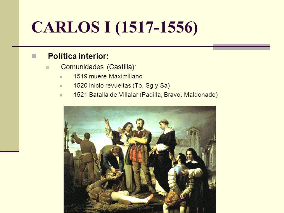 Política interior: Comunidades (Castilla): 1519 muere Maximiliano 1520 inicio revueltas (To, Sg y Sa) 1521 Batalla de Villalar (Padilla, Bravo, Maldon