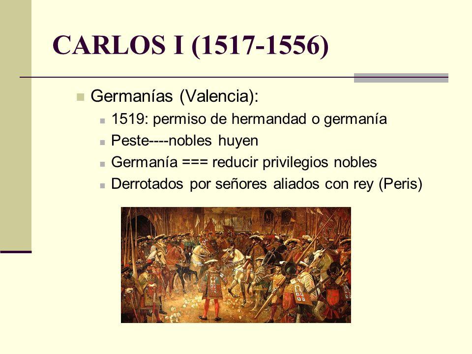 CARLOS I (1517-1556) Germanías (Valencia): 1519: permiso de hermandad o germanía Peste----nobles huyen Germanía === reducir privilegios nobles Derrota