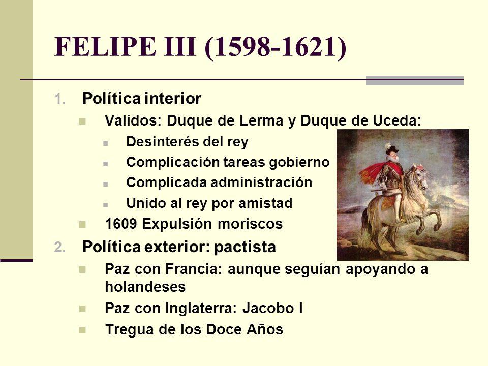 FELIPE III (1598-1621) 1. Política interior Validos: Duque de Lerma y Duque de Uceda: Desinterés del rey Complicación tareas gobierno Complicada admin