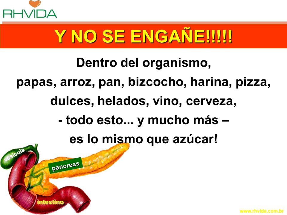 Copyright © RHVIDA S/C Ltda. www.rhvida.com.br páncreas intestino vesícula Y NO SE ENGAÑE!!!!! Dentro del organismo, papas, arroz, pan, bizcocho, hari