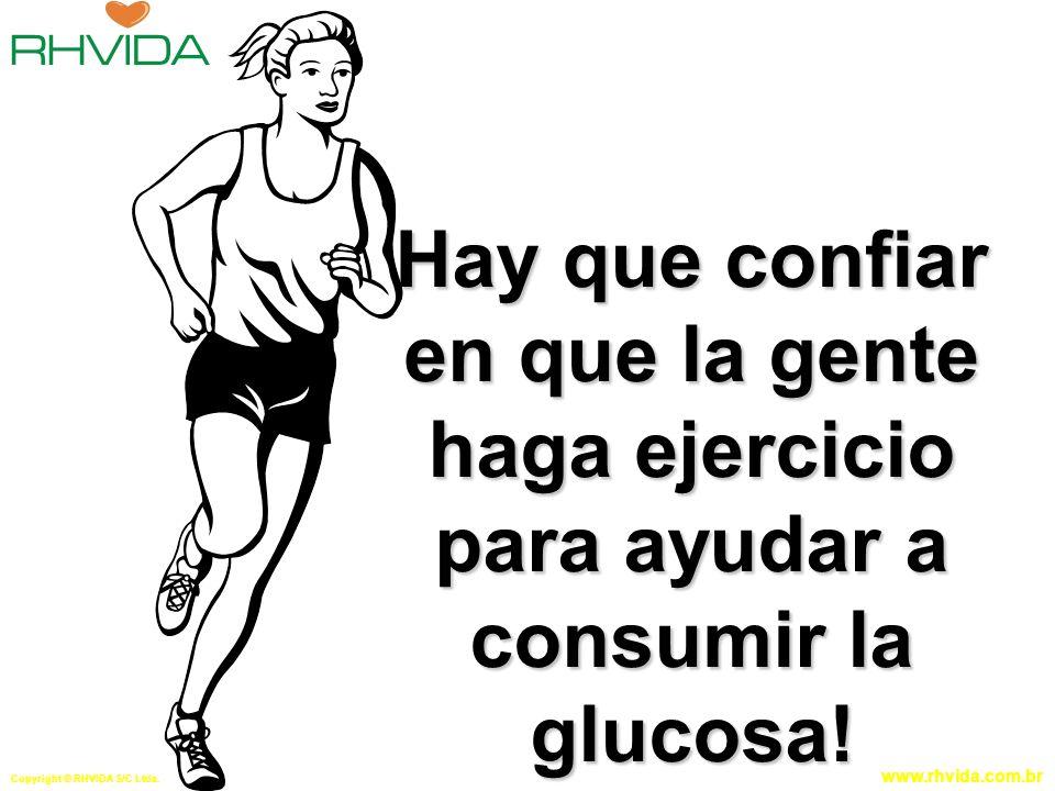 Copyright © RHVIDA S/C Ltda. www.rhvida.com.br Hay que confiar en que la gente haga ejercicio para ayudar a consumir la glucosa!