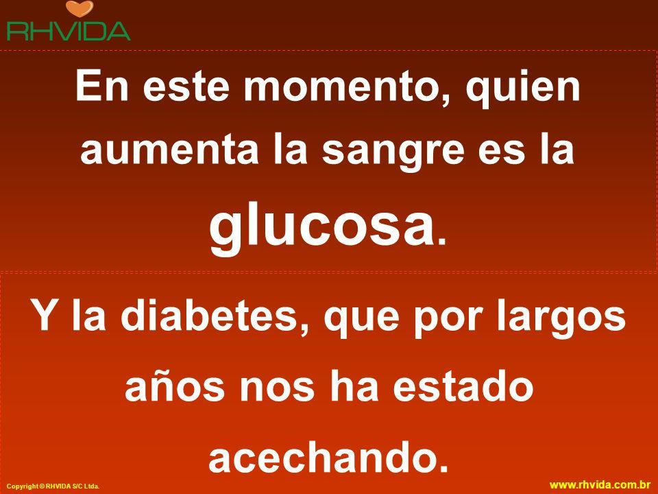 Copyright © RHVIDA S/C Ltda. www.rhvida.com.br En este momento, quien aumenta la sangre es la glucosa. Y la diabetes, que por largos años nos ha estad