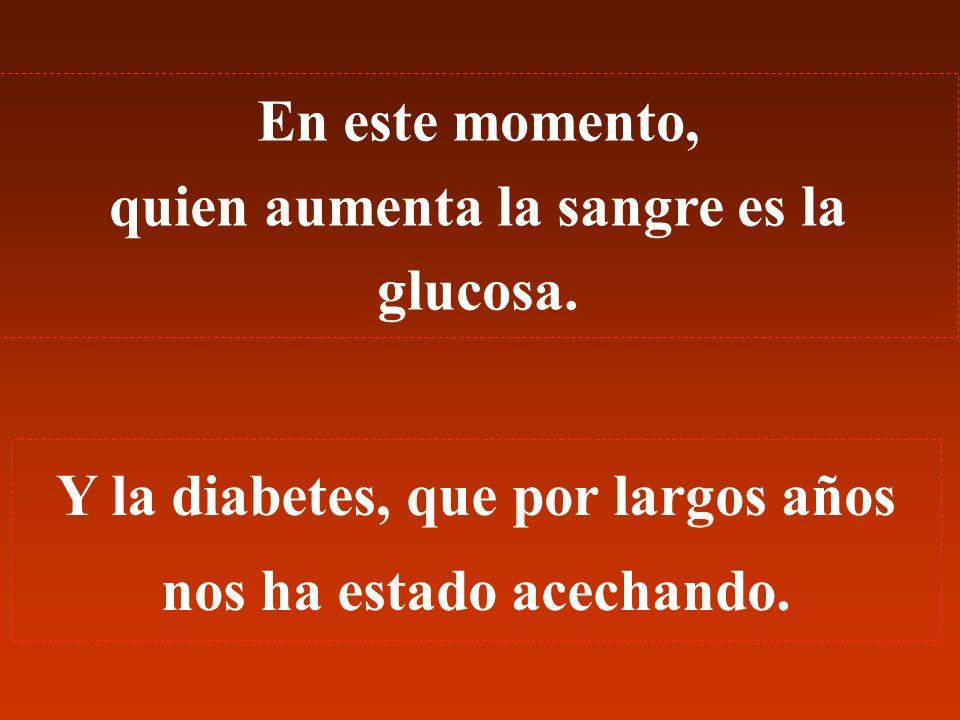 En este momento, quien aumenta la sangre es la glucosa. Y la diabetes, que por largos años nos ha estado acechando.