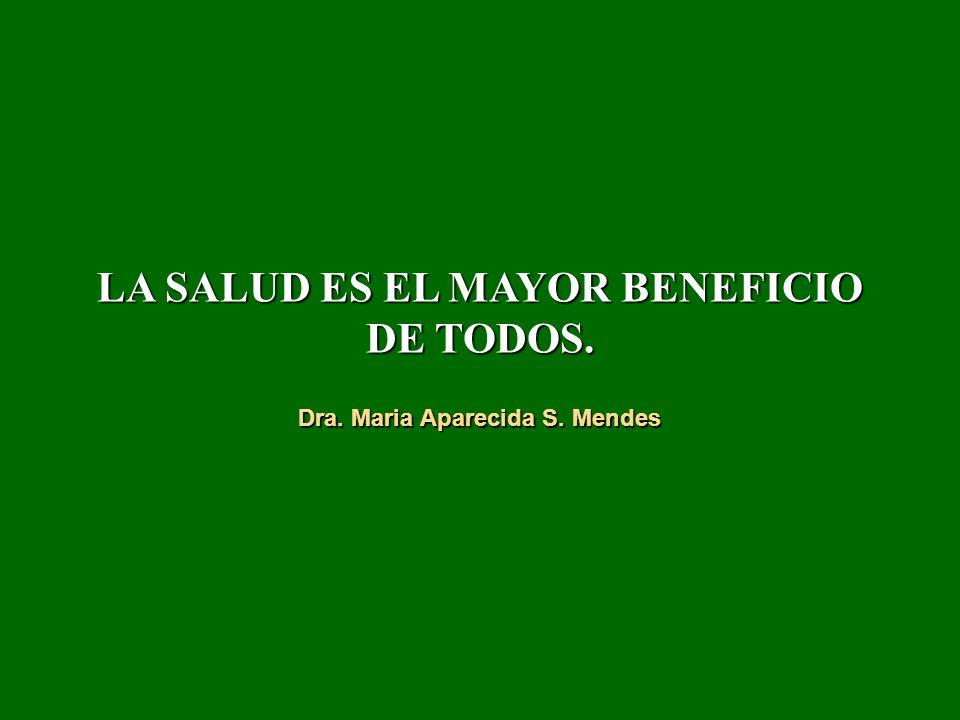 LA SALUD ES EL MAYOR BENEFICIO DE TODOS. Dra. Maria Aparecida S. Mendes