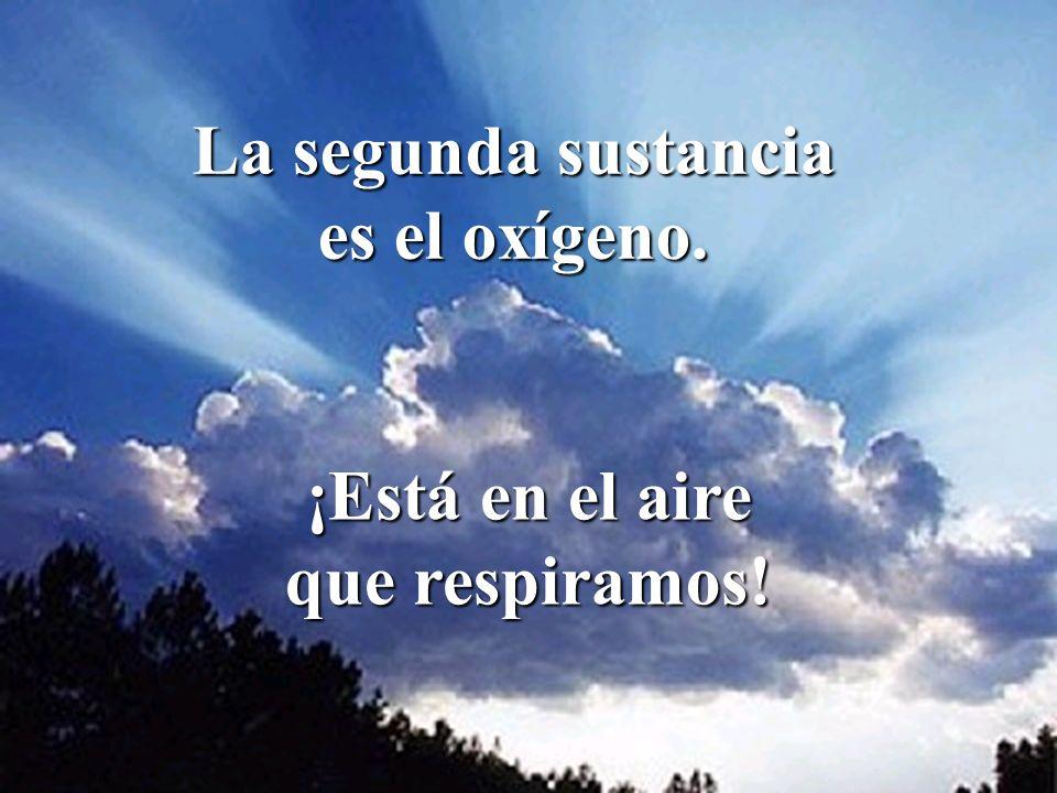 La segunda sustancia es el oxígeno. ¡Está en el aire que respiramos!