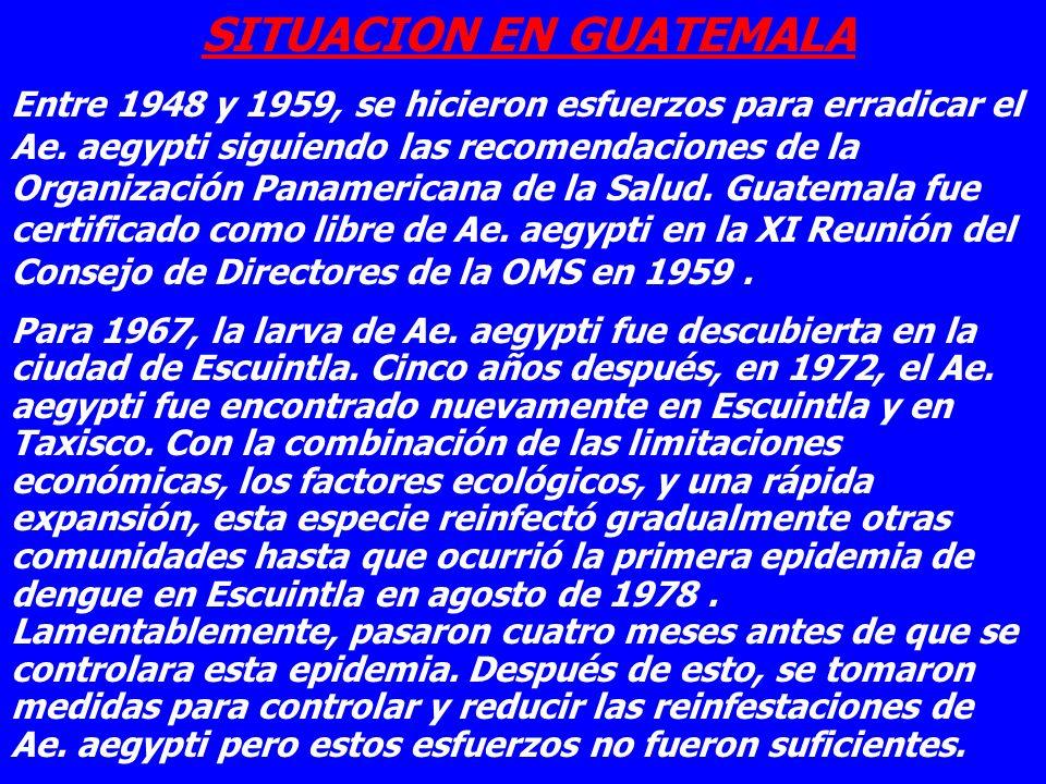 SITUACION EN GUATEMALA Entre 1948 y 1959, se hicieron esfuerzos para erradicar el Ae. aegypti siguiendo las recomendaciones de la Organización Panamer