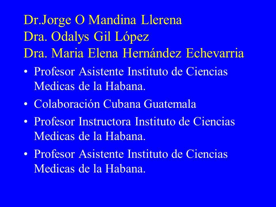 Dr.Jorge O Mandina Llerena Dra. Odalys Gil López Dra. Maria Elena Hernández Echevarria Profesor Asistente Instituto de Ciencias Medicas de la Habana.