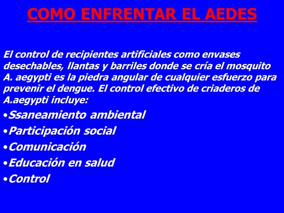 COMO ENFRENTAR EL AEDES Eliminación de criaderos de Aedes aegypti El control de recipientes artificiales como envases desechables, llantas y barriles