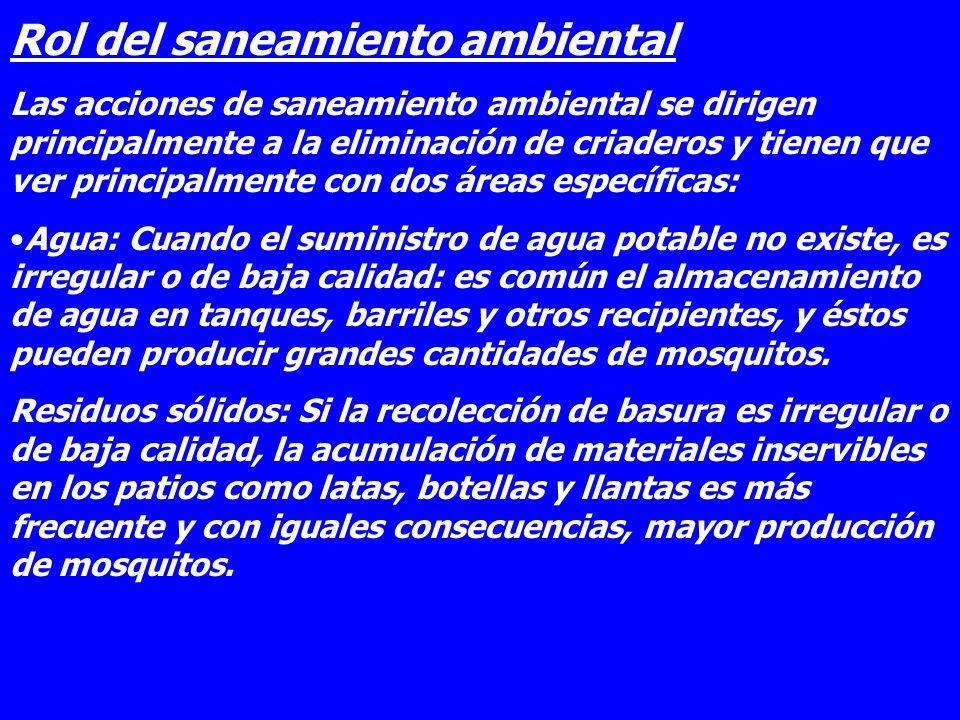Rol del saneamiento ambiental Las acciones de saneamiento ambiental se dirigen principalmente a la eliminación de criaderos y tienen que ver principal