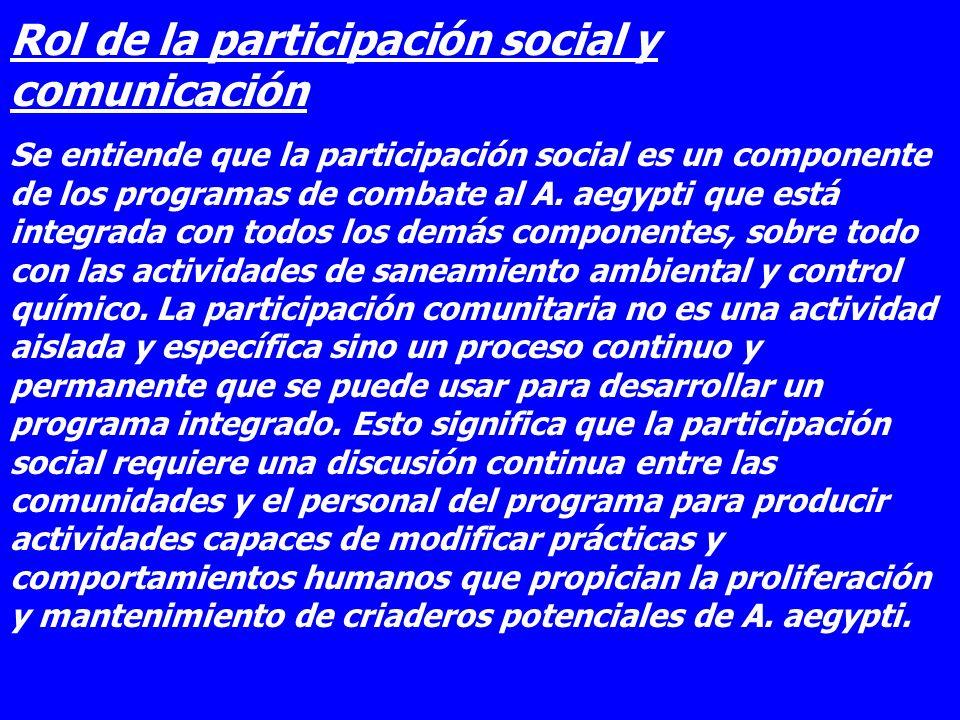 Rol de la participación social y comunicación Se entiende que la participación social es un componente de los programas de combate al A. aegypti que e