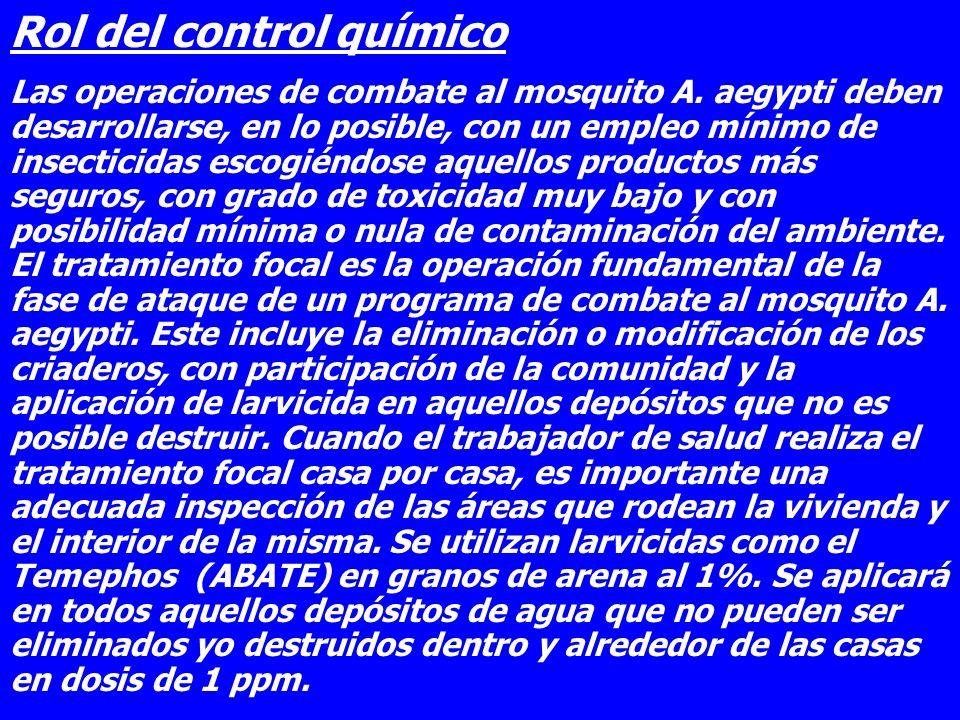 Rol del control químico Las operaciones de combate al mosquito A. aegypti deben desarrollarse, en lo posible, con un empleo mínimo de insecticidas esc