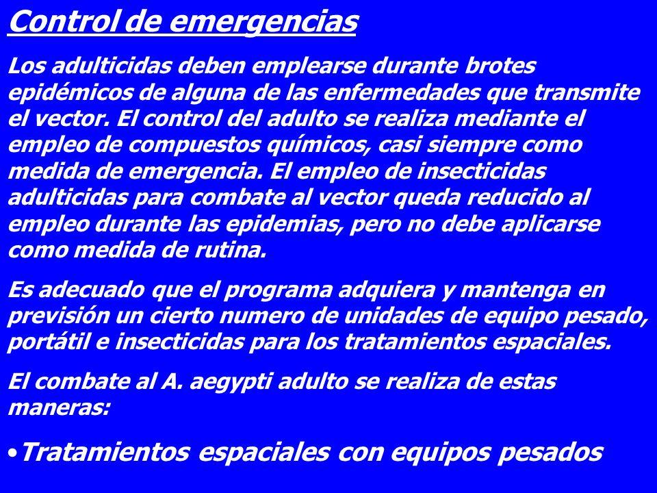 Control de emergencias Los adulticidas deben emplearse durante brotes epidémicos de alguna de las enfermedades que transmite el vector. El control del