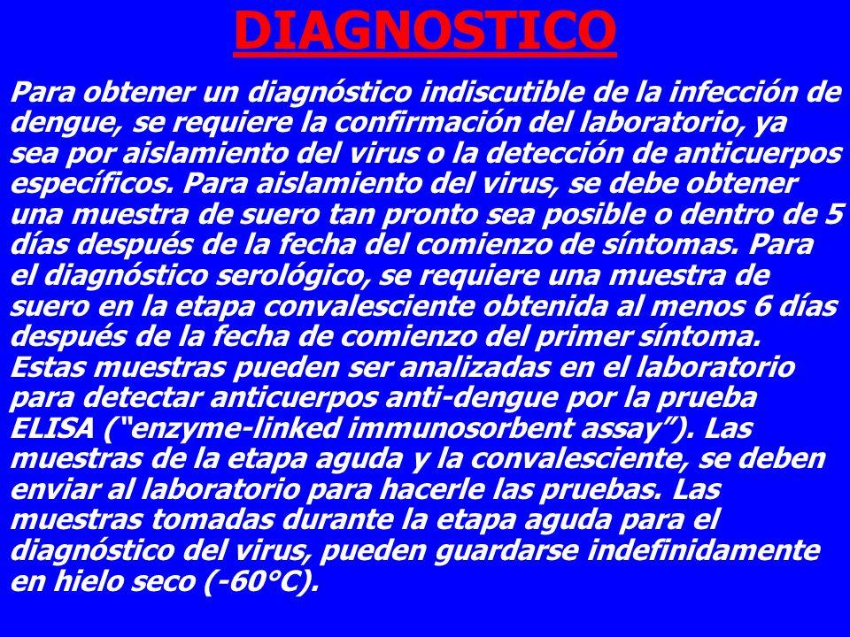 DIAGNOSTICO Para obtener un diagnóstico indiscutible de la infección de dengue, se requiere la confirmación del laboratorio, ya sea por aislamiento de