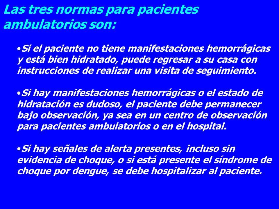 Las tres normas para pacientes ambulatorios son: Si el paciente no tiene manifestaciones hemorrágicas y está bien hidratado, puede regresar a su casa