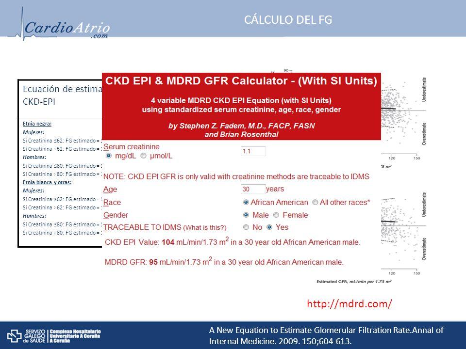CÁLCULO DEL FG Ecuación de estimación del filtrado glomerular CKD-EPI Etnia negra: Mujeres: Si Creatinina 62: FG estimado = 166 x ((creatinina/88,4/0,7)-0,329 x 0,993edad Si Creatinina 62: FG estimado = 166 x ((creatinina/88,4/0,7)-1,209 x 0,993edad Hombres: Si Creatinina 80: FG estimado = 163 x ((creatinina/88,4/0,9)-0,411 x 0,993edad Si Creatinina 80: FG estimado = 163 x ((creatinina/88,4/0,7)-1,209 x 0,993edad Etnia blanca y otras: Mujeres: Si Creatinina 62: FG estimado = 144 x ((creatinina/88,4/0,7)-0,329 x 0,993edad Si Creatinina 62: FG estimado = 144 x ((creatinina/88,4/0,7)-1,209 x 0,993edad Hombres: Si Creatinina 80: FG estimado = 141 x ((creatinina/88,4/0,9)-0,411 x 0,993edad Si Creatinina 80: FG estimado = 141 x ((creatinina/88,4/0,7)-1,209 x 0,993edad A New Equation to Estimate Glomerular Filtration Rate.Annal of Internal Medicine.