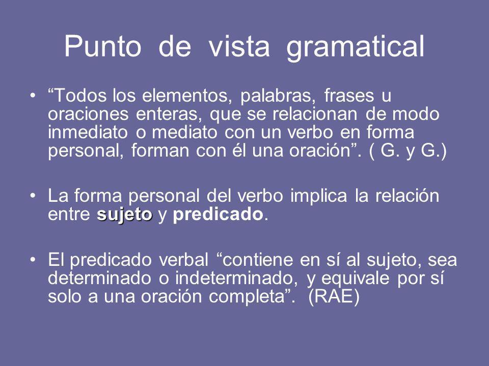 Punto de vista gramatical Todos los elementos, palabras, frases u oraciones enteras, que se relacionan de modo inmediato o mediato con un verbo en forma personal, forman con él una oración.