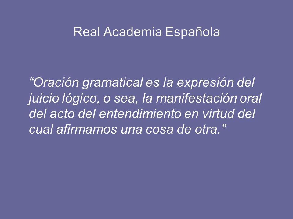 Real Academia Española Oración gramatical es la expresión del juicio lógico, o sea, la manifestación oral del acto del entendimiento en virtud del cual afirmamos una cosa de otra.