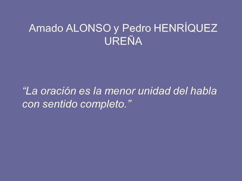 Amado ALONSO y Pedro HENRÍQUEZ UREÑA La oración es la menor unidad del habla con sentido completo.