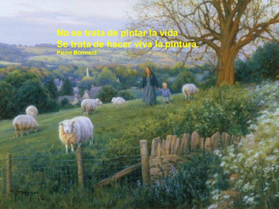 No se trata de pintar la vida Se trata de hacer viva la pintura. Pierre Bonnard.