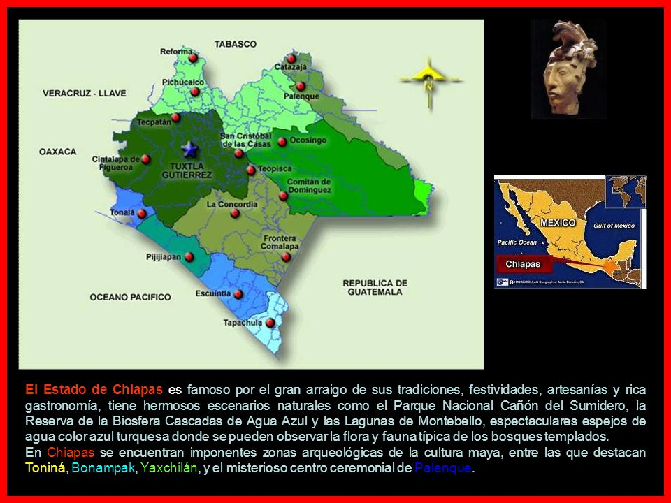 El Estado de Chiapas es famoso por el gran arraigo de sus tradiciones, festividades, artesanías y rica gastronomía, tiene hermosos escenarios naturales como el Parque Nacional Cañón del Sumidero, la Reserva de la Biosfera Cascadas de Agua Azul y las Lagunas de Montebello, espectaculares espejos de agua color azul turquesa donde se pueden observar la flora y fauna típica de los bosques templados.