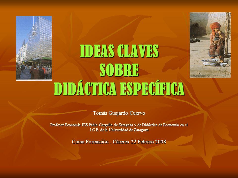 IDEAS CLAVES SOBRE DIDÁCTICA ESPECÍFICA Tomás Guajardo Cuervo Profesor Economía IES Pablo Gargallo de Zaragoza y de Didáctica de Economía en el I.C.E.