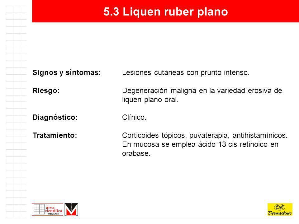 5.3 Liquen ruber plano Signos y síntomas:Lesiones cutáneas con prurito intenso. Riesgo:Degeneración maligna en la variedad erosiva de liquen plano ora