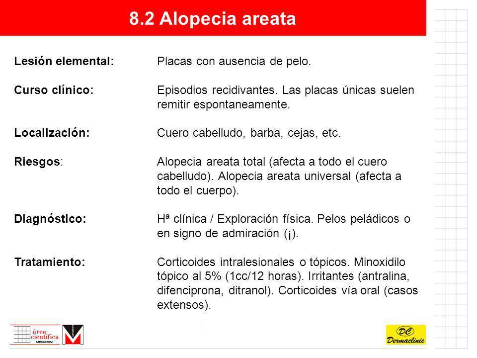 8.2 Alopecia areata Lesión elemental:Placas con ausencia de pelo. Curso clínico:Episodios recidivantes. Las placas únicas suelen remitir espontaneamen