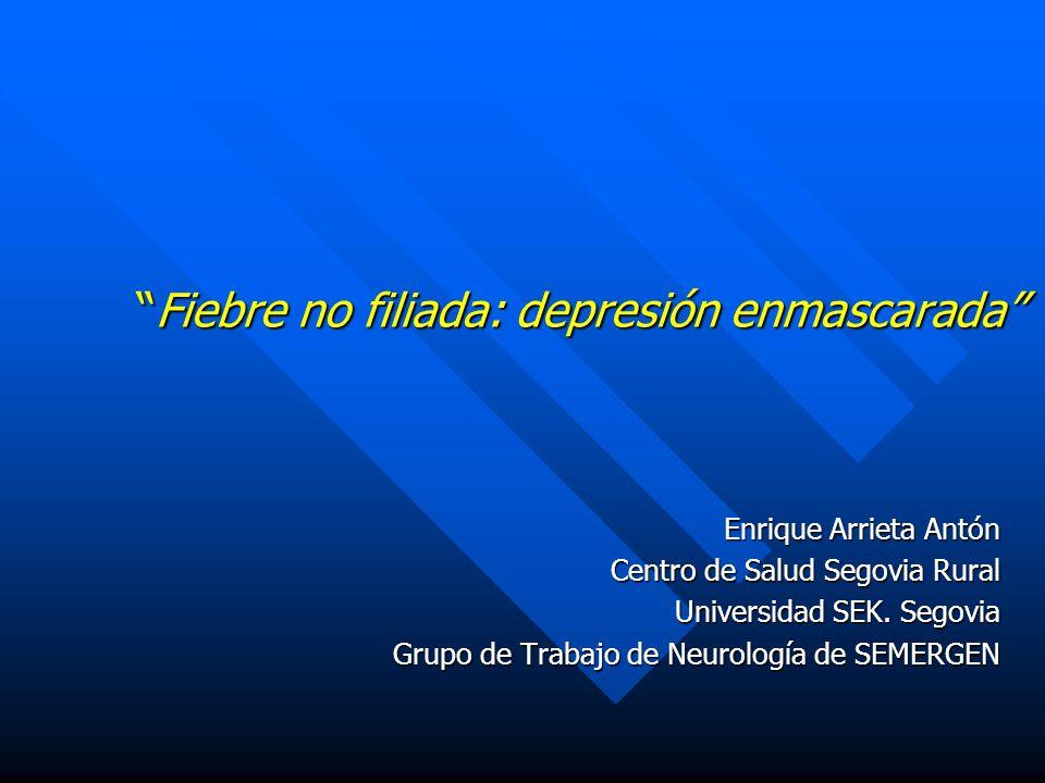 Fiebre no filiada: depresión enmascaradaFiebre no filiada: depresión enmascarada Enrique Arrieta Antón Centro de Salud Segovia Rural Universidad SEK.