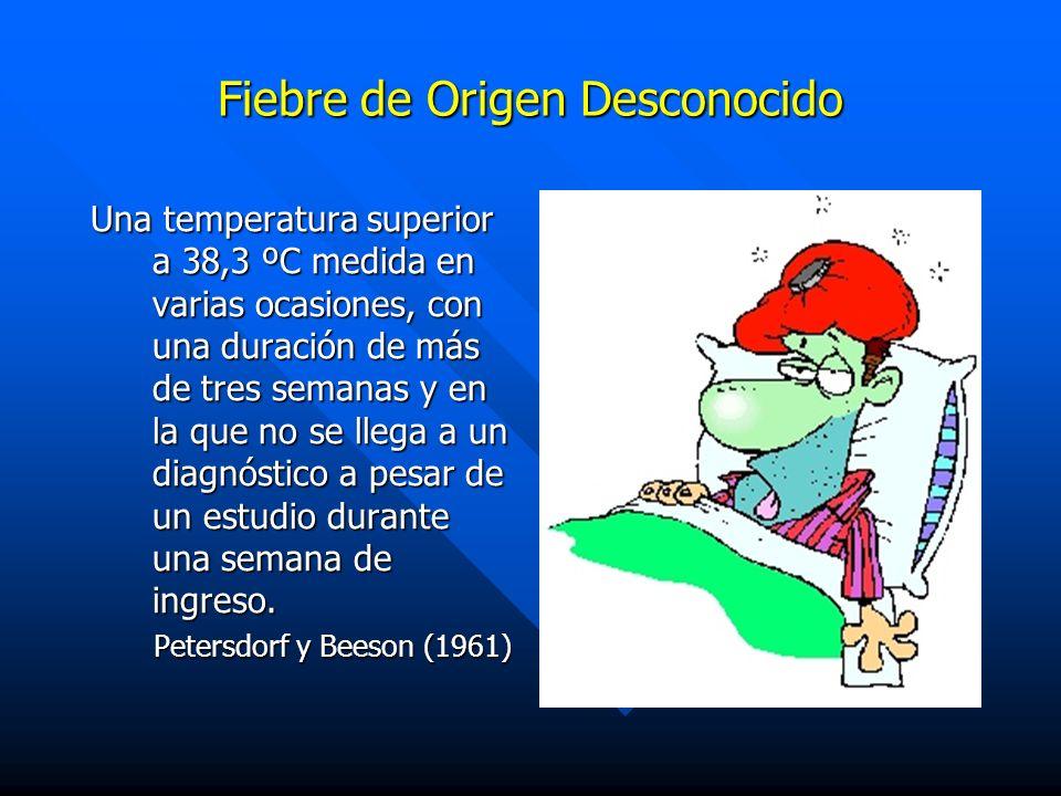 Fiebre de Origen Desconocido Una temperatura superior a 38,3 ºC medida en varias ocasiones, con una duración de más de tres semanas y en la que no se