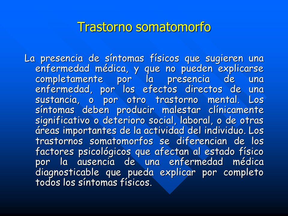 Trastorno somatomorfo La presencia de síntomas físicos que sugieren una enfermedad médica, y que no pueden explicarse completamente por la presencia d