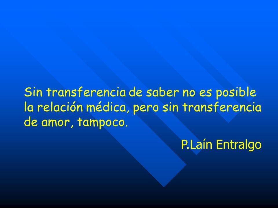 Sin transferencia de saber no es posible la relación médica, pero sin transferencia de amor, tampoco. P.Laín Entralgo
