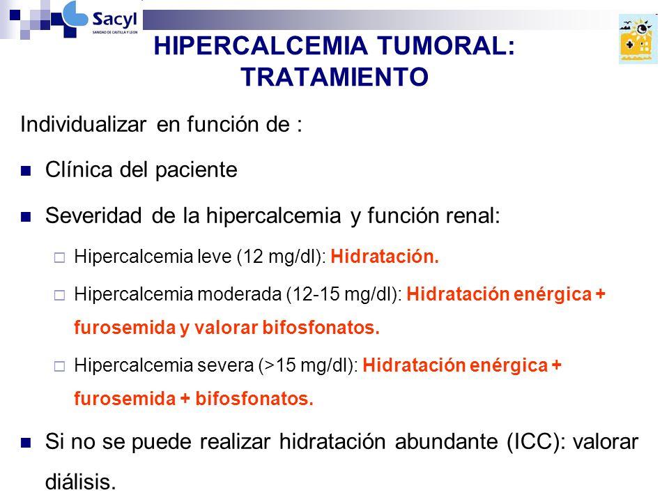 HIPERCALCEMIA TUMORAL: TRATAMIENTO Individualizar en función de : Clínica del paciente Severidad de la hipercalcemia y función renal: Hipercalcemia leve (12 mg/dl): Hidratación.