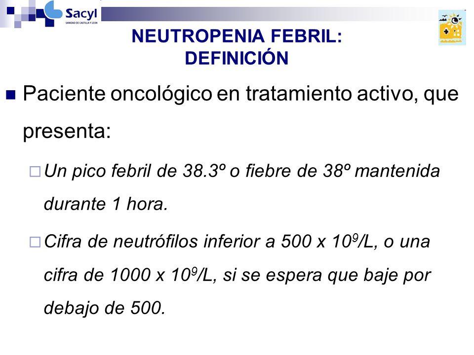 NEUTROPENIA FEBRIL: DEFINICIÓN Paciente oncológico en tratamiento activo, que presenta: Un pico febril de 38.3º o fiebre de 38º mantenida durante 1 hora.