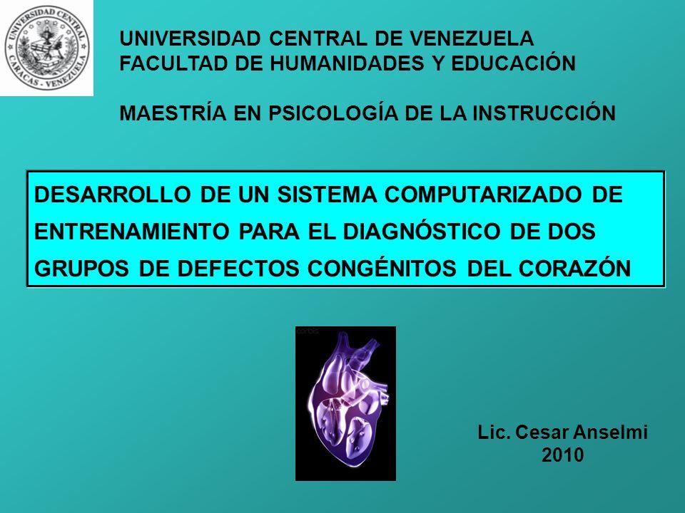 DESARROLLO DE UN SISTEMA COMPUTARIZADO DE ENTRENAMIENTO PARA EL DIAGNÓSTICO DE DOS GRUPOS DE DEFECTOS CONGÉNITOS DEL CORAZÓN UNIVERSIDAD CENTRAL DE VENEZUELA FACULTAD DE HUMANIDADES Y EDUCACIÓN MAESTRÍA EN PSICOLOGÍA DE LA INSTRUCCIÓN Lic.