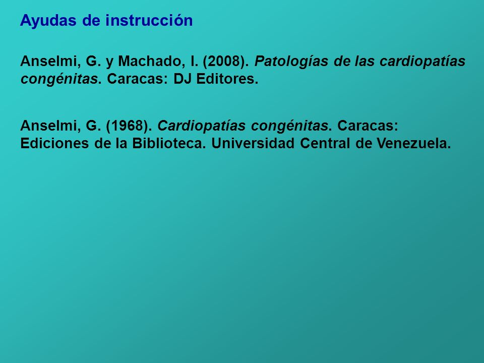 Ayudas de instrucción Anselmi, G. y Machado, I. (2008). Patologías de las cardiopatías congénitas. Caracas: DJ Editores. Anselmi, G. (1968). Cardiopat