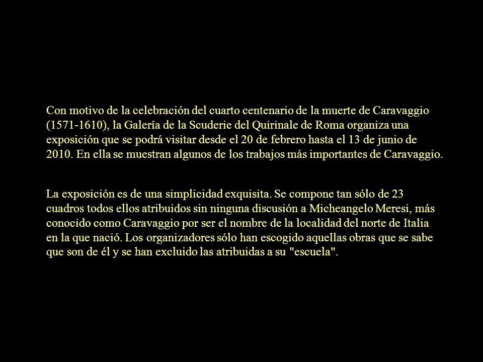 Con motivo de la celebración del cuarto centenario de la muerte de Caravaggio (1571-1610), la Galería de la Scuderie del Quirinale de Roma organiza una exposición que se podrá visitar desde el 20 de febrero hasta el 13 de junio de 2010.