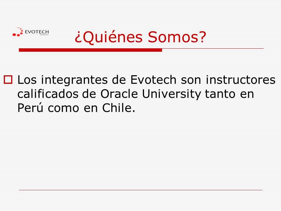 ¿Quiénes Somos? Los integrantes de Evotech son instructores calificados de Oracle University tanto en Perú como en Chile.
