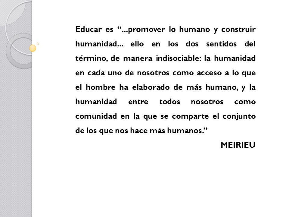 Educar es...promover lo humano y construir humanidad... ello en los dos sentidos del término, de manera indisociable: la humanidad en cada uno de noso