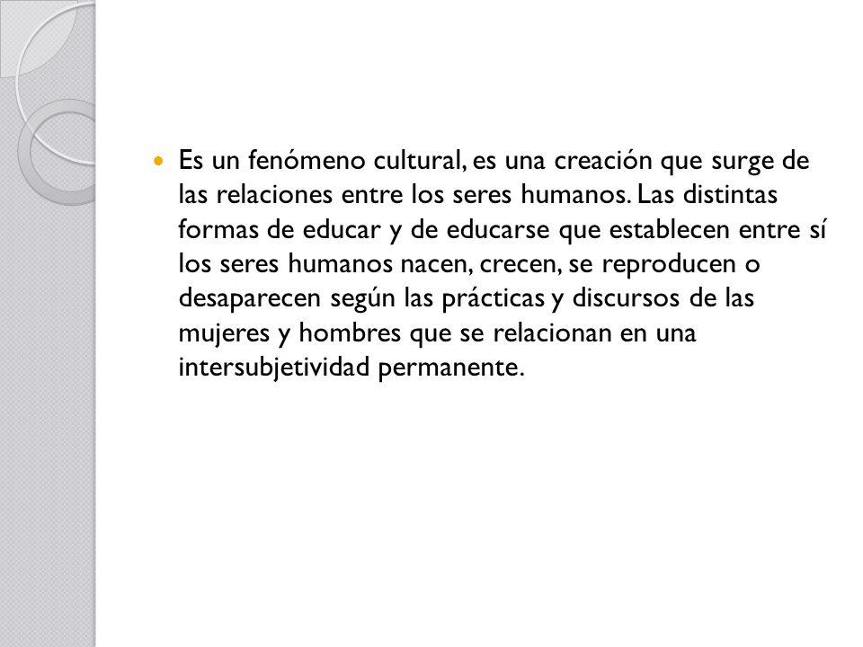 Es un fenómeno cultural, es una creación que surge de las relaciones entre los seres humanos. Las distintas formas de educar y de educarse que estable