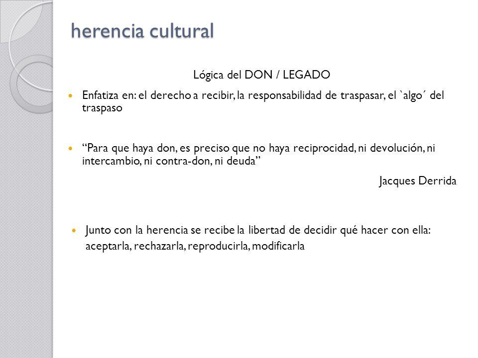 herencia cultural Lógica del DON / LEGADO Enfatiza en: el derecho a recibir, la responsabilidad de traspasar, el `algo´ del traspaso Para que haya don