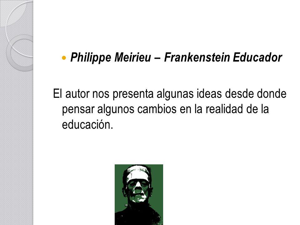 Philippe Meirieu –Frankenstein Educador Philippe Meirieu – Frankenstein Educador El autor nos presenta algunas ideas desde donde pensar algunos cambio