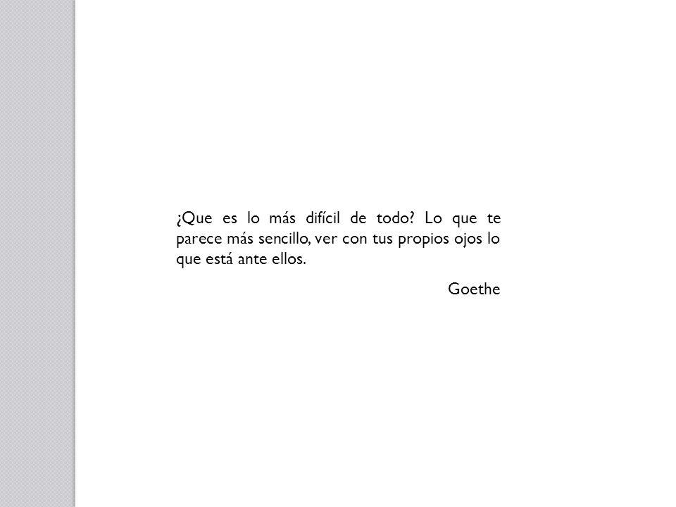 ¿Que es lo más difícil de todo? Lo que te parece más sencillo, ver con tus propios ojos lo que está ante ellos. Goethe