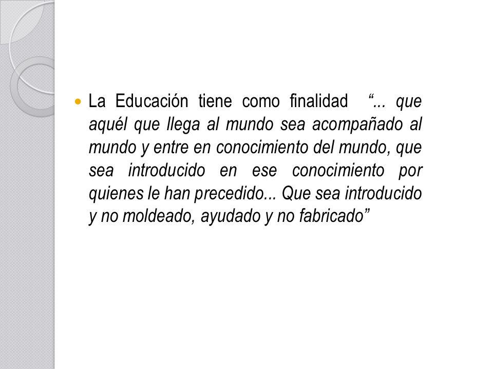 La Educación tiene como finalidad... que aquél que llega al mundo sea acompañado al mundo y entre en conocimiento del mundo, que sea introducido en es