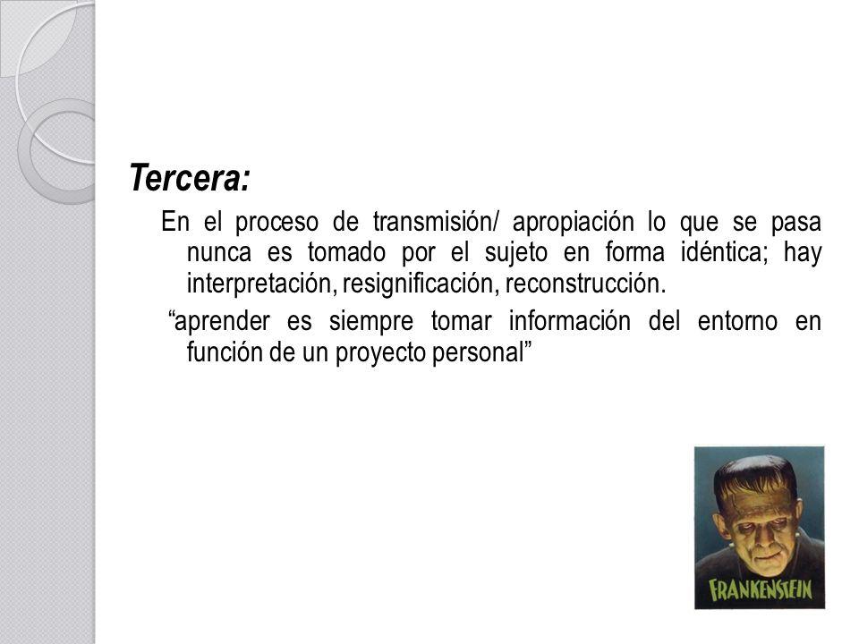 Tercera: En el proceso de transmisión/ apropiación lo que se pasa nunca es tomado por el sujeto en forma idéntica; hay interpretación, resignificación
